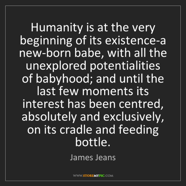 James Jeans: Humanity is at the very beginning of its existence-a...