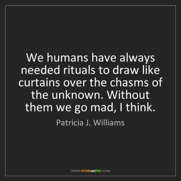 Patricia J. Williams: We humans have always needed rituals to draw like curtains...