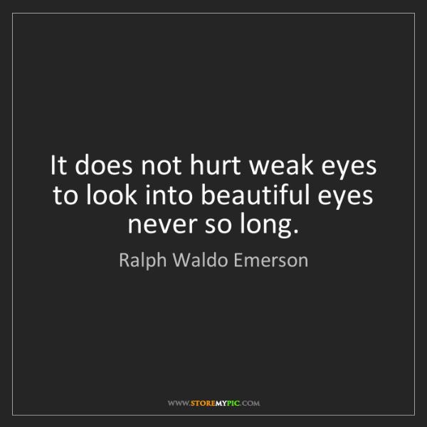 Ralph Waldo Emerson: It does not hurt weak eyes to look into beautiful eyes...