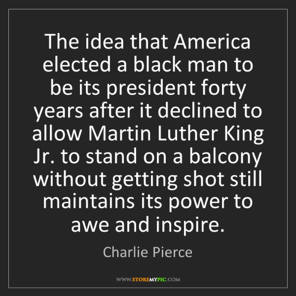 Charlie Pierce: The idea that America elected a black man to be its president...