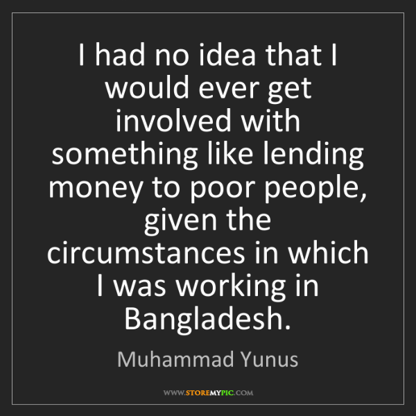 Muhammad Yunus: I had no idea that I would ever get involved with something...