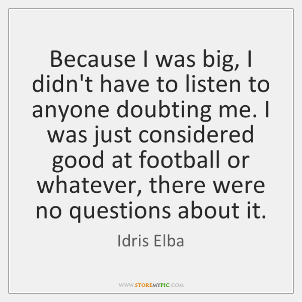 Because I was big, I didn't have to listen to anyone doubting ...