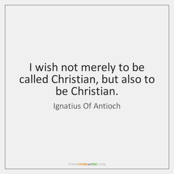 I wish not merely to be called Christian, but also to be ...
