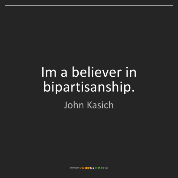 John Kasich: Im a believer in bipartisanship.