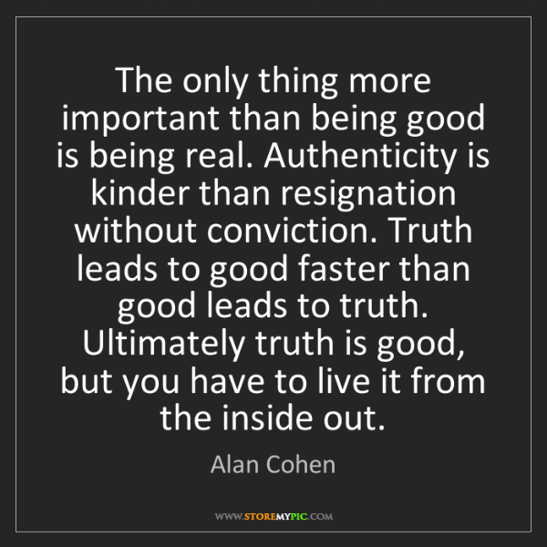 Alan Cohen: The only thing more important than being good is being...