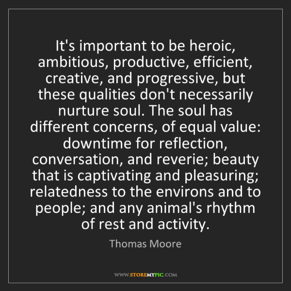 Thomas Moore: It's important to be heroic, ambitious, productive, efficient,...