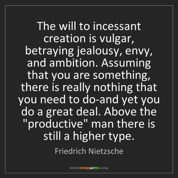 Friedrich Nietzsche: The will to incessant creation is vulgar, betraying jealousy,...
