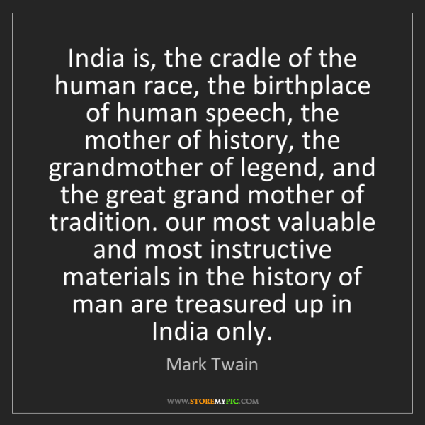 Mark Twain: India is, the cradle of the human race, the birthplace...