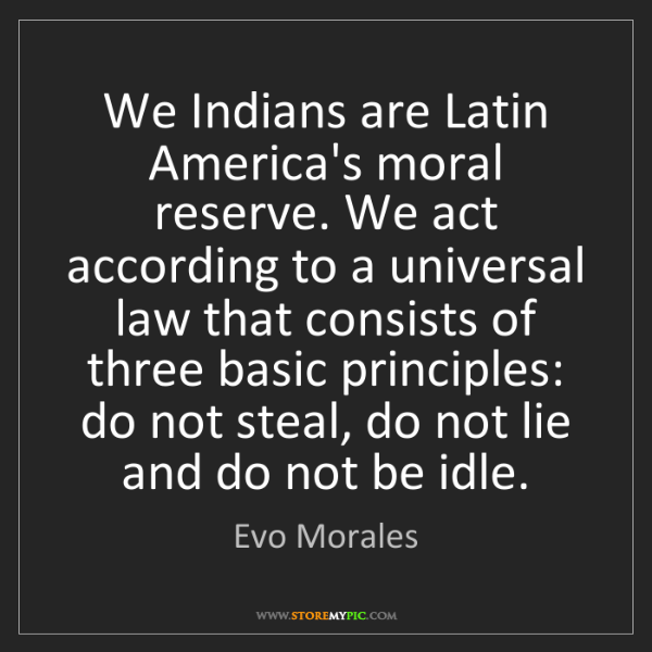 Evo Morales: We Indians are Latin America's moral reserve. We act...