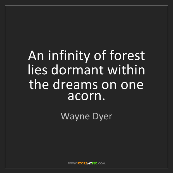 Wayne Dyer: An infinity of forest lies dormant within the dreams...