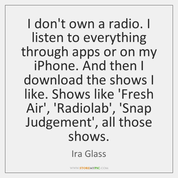I don't own a radio. I listen to everything through apps or ...