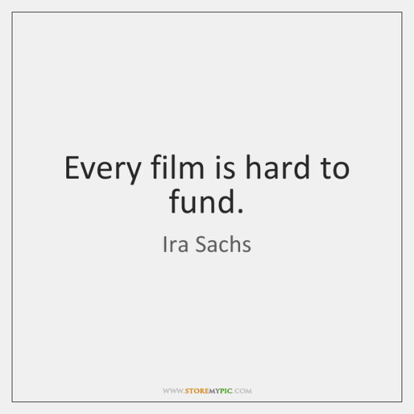 Every film is hard to fund.