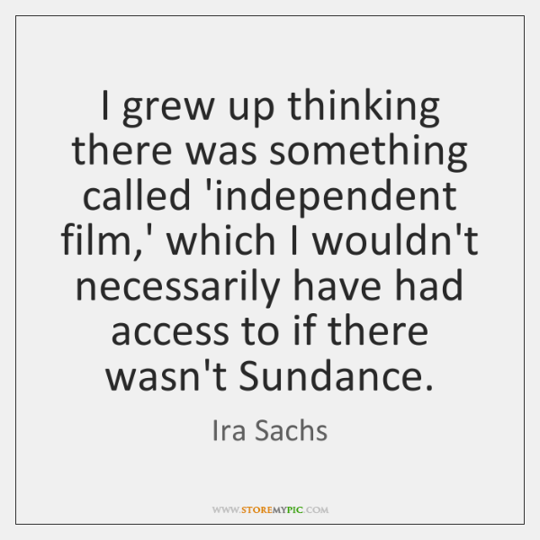 I grew up thinking there was something called 'independent film,' which ...