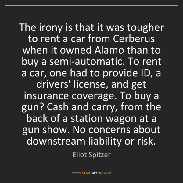 Eliot Spitzer: The irony is that it was tougher to rent a car from Cerberus...