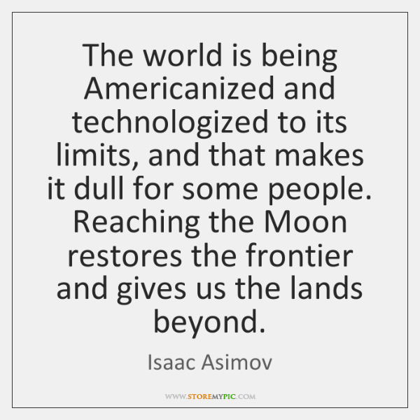 The world is being Americanized and technologized to its limits, and that ...