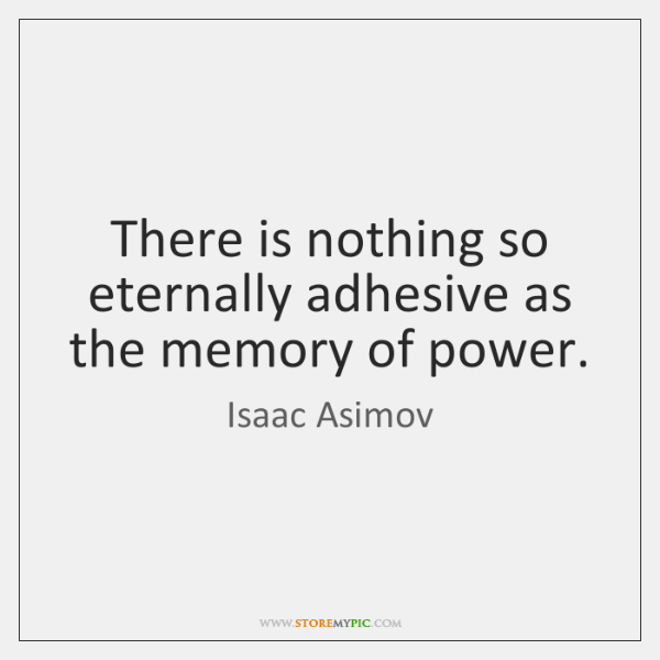 There is nothing so eternally adhesive as the memory of power.
