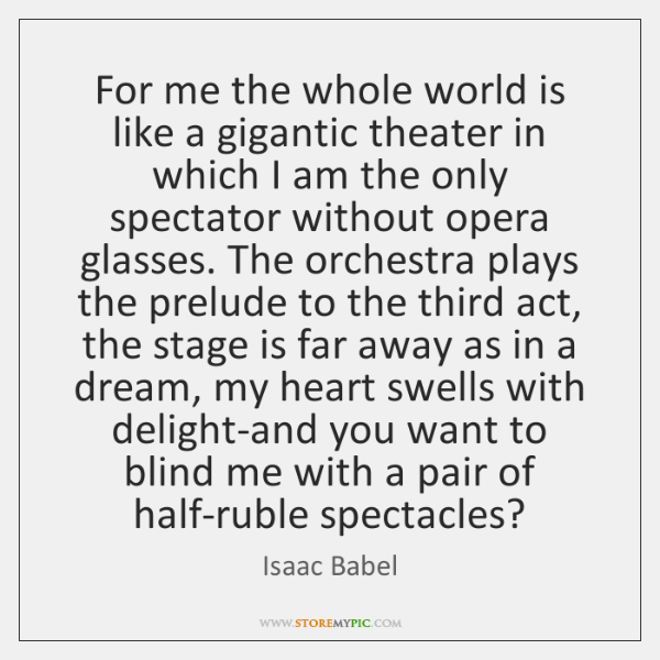 For me the whole world is like a gigantic theater in which ...