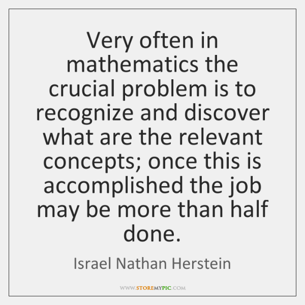 Very often in mathematics the crucial problem is to recognize and discover ...