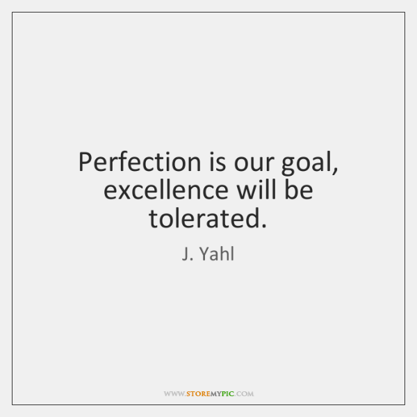 Perfection is our goal, excellence will be tolerated.