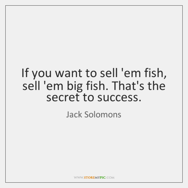 If you want to sell 'em fish, sell 'em big fish. That's ...
