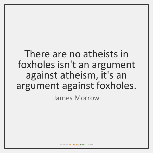 There are no atheists in foxholes isn't an argument against atheism, it's ...