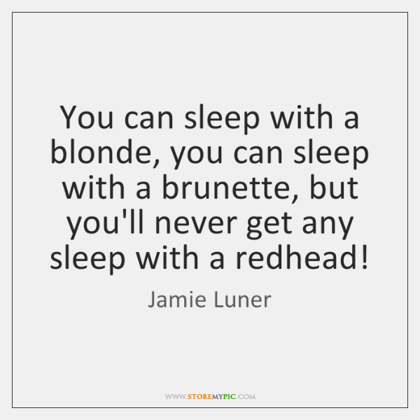 You can sleep with a blonde, you can sleep with a brunette, ...