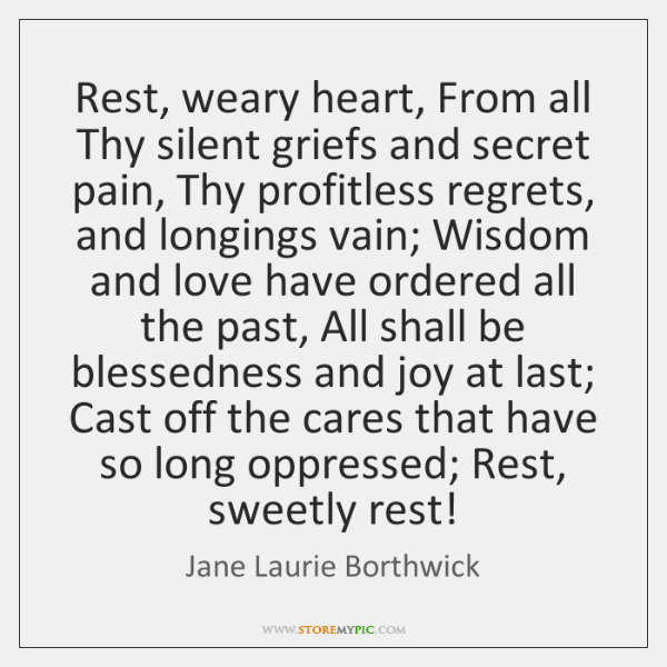 Rest, weary heart, From all Thy silent griefs and secret pain, Thy ...