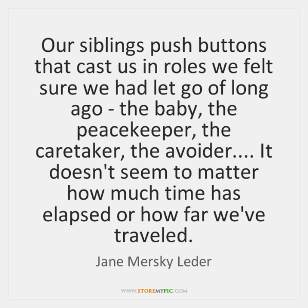 Our siblings push buttons that cast us in roles we felt sure ...