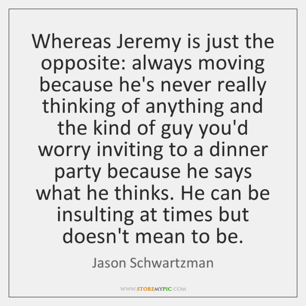 Whereas Jeremy is just the opposite: always moving because he's never really ...