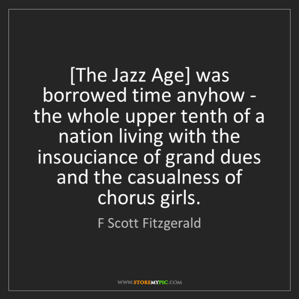 F Scott Fitzgerald: [The Jazz Age] was borrowed time anyhow - the whole upper...