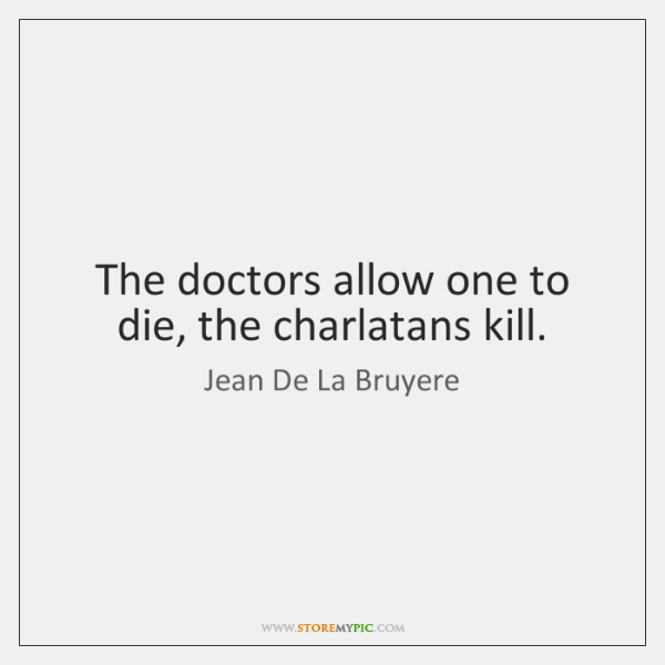 The doctors allow one to die, the charlatans kill.
