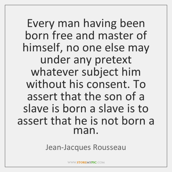 Every man having been born free and master of himself, no one ...