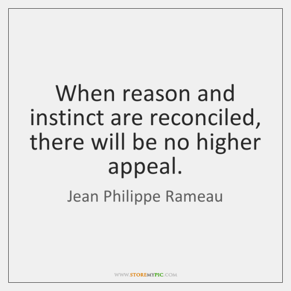 When reason and instinct are reconciled, there will be no higher appeal.