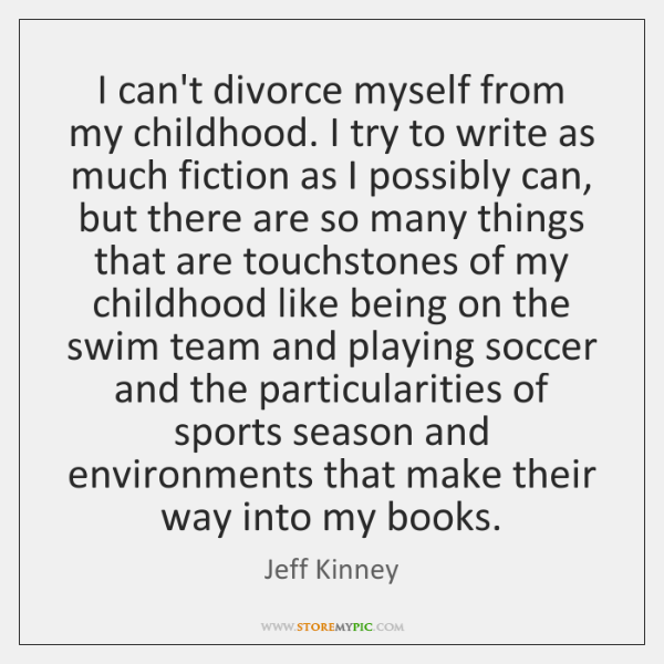 I can't divorce myself from my childhood. I try to write as ...