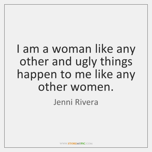 I am a woman like any other and ugly things happen to ...