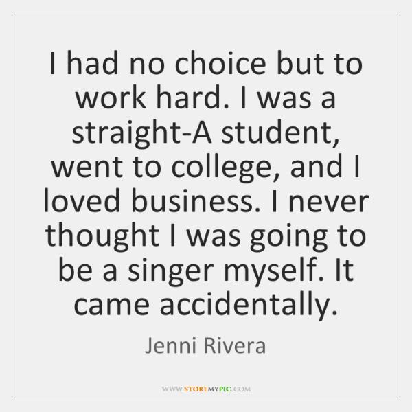 I had no choice but to work hard. I was a straight-A ...