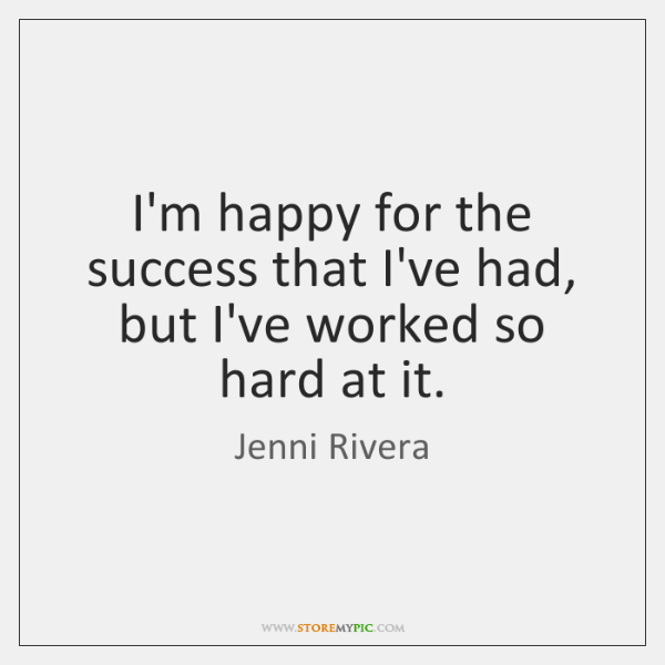 I'm happy for the success that I've had, but I've worked so ...