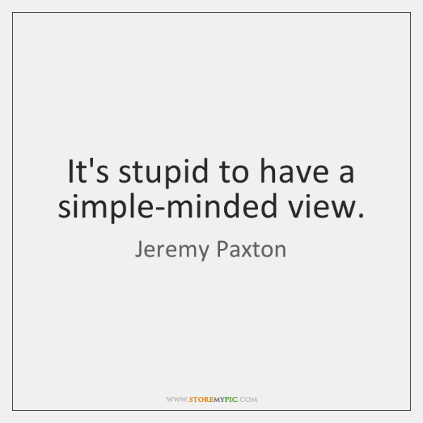 It's stupid to have a simple-minded view.