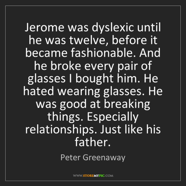 Peter Greenaway: Jerome was dyslexic until he was twelve, before it became...