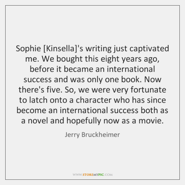 Sophie [Kinsella]'s writing just captivated me. We bought this eight years ...
