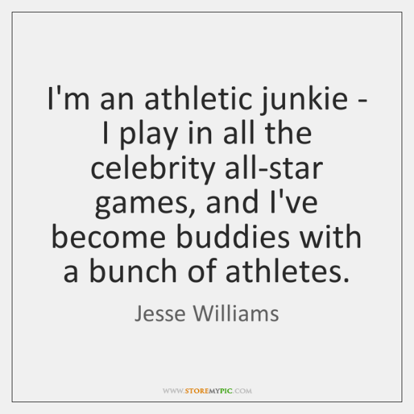 I'm an athletic junkie - I play in all the celebrity all-star ...