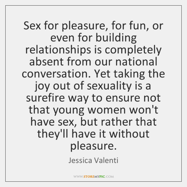 Sex for pleasure, for fun, or even for building relationships is completely ...