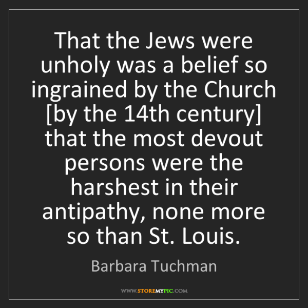 Barbara Tuchman: That the Jews were unholy was a belief so ingrained by...
