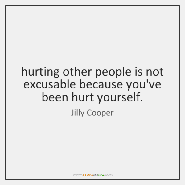 hurting other people is not excusable because you've been hurt yourself.