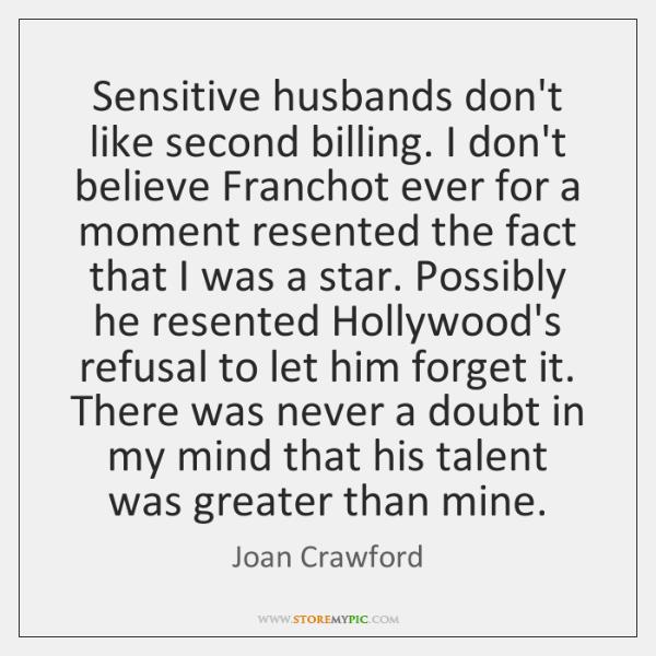 Sensitive husbands don't like second billing. I don't believe Franchot ever for ...