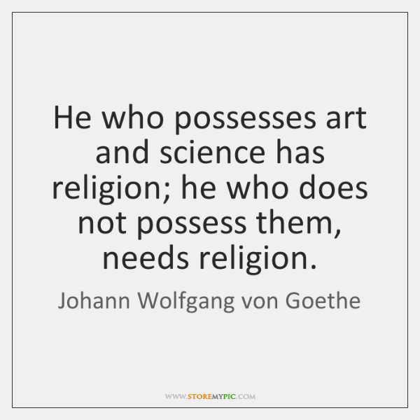 He who possesses art and science has religion; he who does not ...