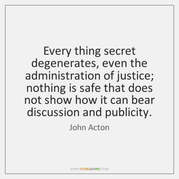 Every thing secret degenerates, even the administration of justice; nothing is safe ...