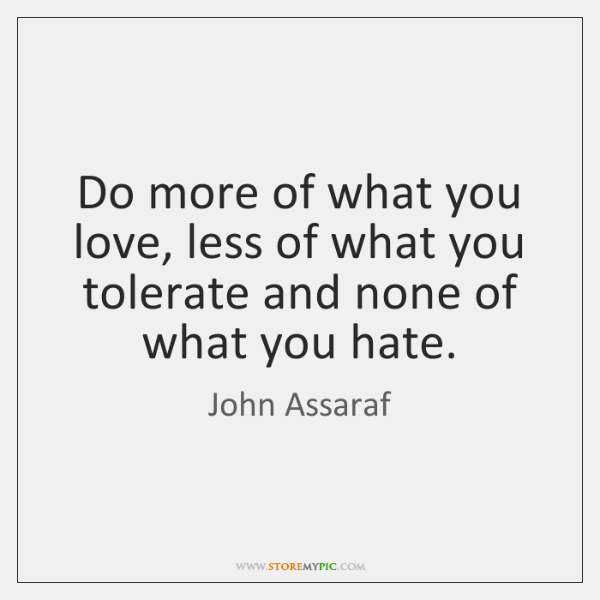 Do more of what you love, less of what you tolerate and ...