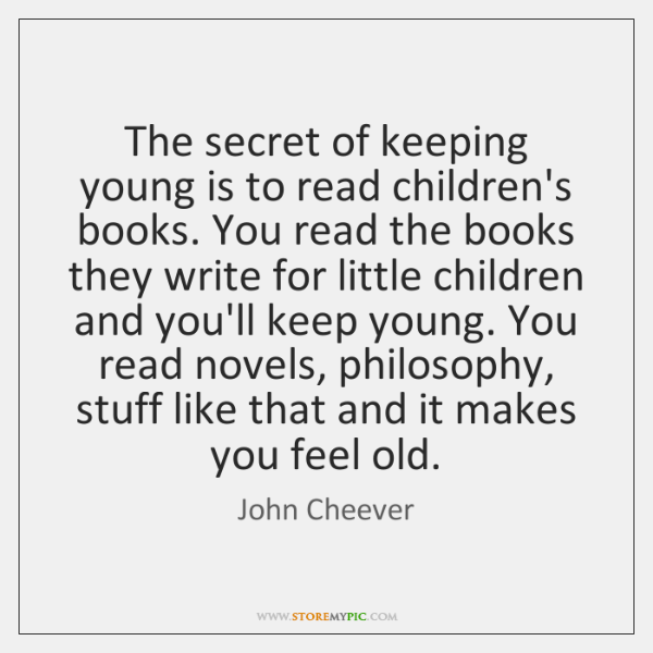 The secret of keeping young is to read children's books. You read ...