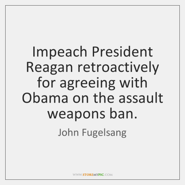 Impeach President Reagan retroactively for agreeing with Obama on the assault weapons ...